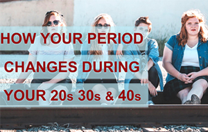 HOW YOUR PERIOD CHANGES DURING YOUR 20s, 30s, AND 40s